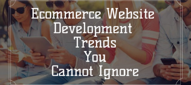 Ecommerce Website Development Trends You Cannot Ignore