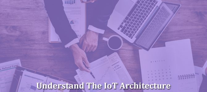 Understand How The IoT Architecture Works And What It Means To Your Business