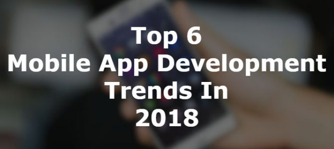 Top 6 Mobile App Development Trends In 2018