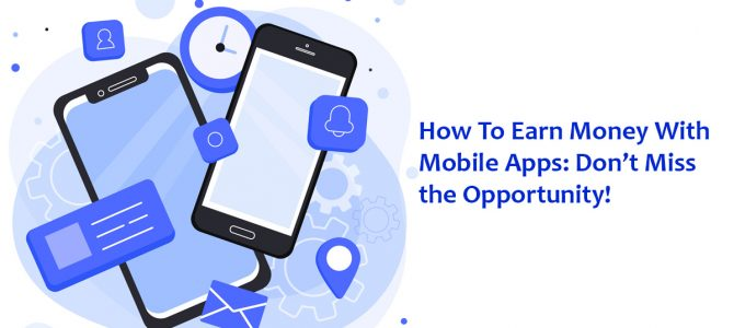 How To Earn Money With Mobile Apps: Don't Miss the Opportunity!