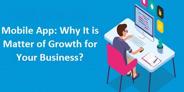 Mobile App: Why It is Matter of Growth for Your Business?