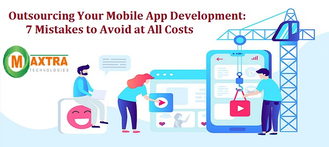 Outsourcing Your Mobile App Development: 7 Mistakes to Avoid at All Costs