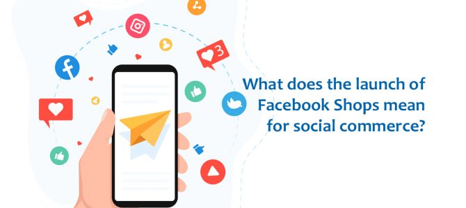 What Does The Launch of Facebook Shops Mean For Social Commerce?