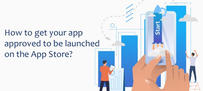 How To Get Your App Approved To Be Launched On The App Store?