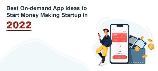 Best On-demand App Ideas to Start Money Making Start-up in 2022