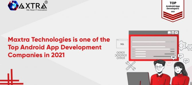 Maxtra Technologies is One Of The Top Android App Development Companies in 2021