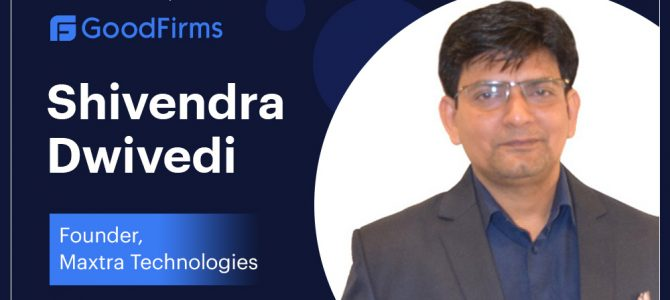 Maxtra Technologies' Founder, Mr. Shivendra Dwivedi Is Maintaining the Legacy of Delivering Real-World Solutions: GoodFirms